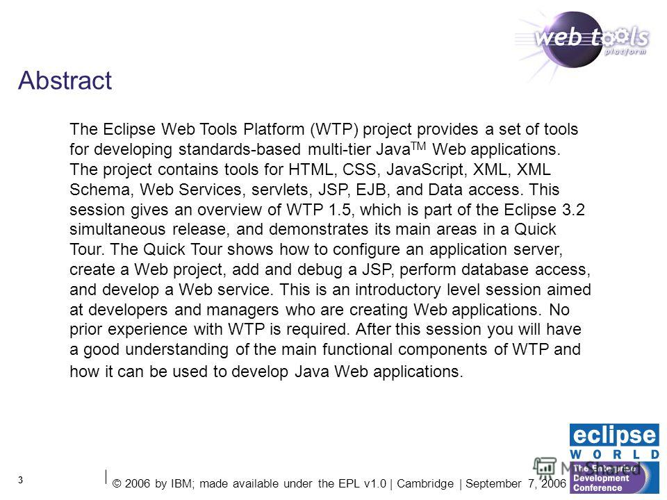 3 Abstract The Eclipse Web Tools Platform (WTP) project provides a set of tools for developing standards-based multi-tier Java TM Web applications. The project contains tools for HTML, CSS, JavaScript, XML, XML Schema, Web Services, servlets, JSP, EJ