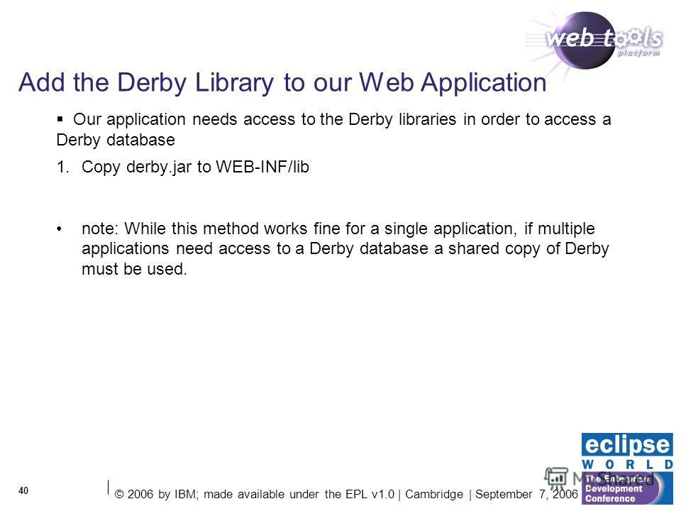 © 2006 by IBM; made available under the EPL v1.0 | Cambridge | September 7, 2006 40 Add the Derby Library to our Web Application 1. Copy derby.jar to WEB-INF/lib note: While this method works fine for a single application, if multiple applications ne