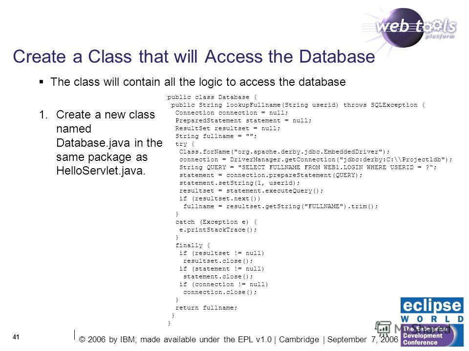 © 2006 by IBM; made available under the EPL v1.0 | Cambridge | September 7, 2006 41 Create a Class that will Access the Database 1. Create a new class named Database.java in the same package as HelloServlet.java. The class will contain all the logic