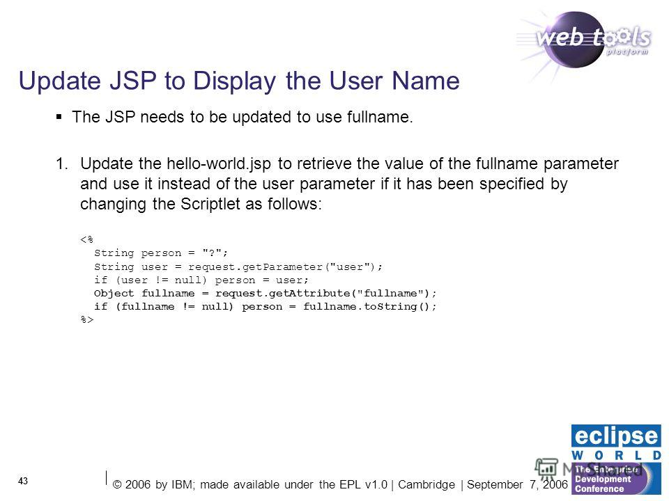 © 2006 by IBM; made available under the EPL v1.0 | Cambridge | September 7, 2006 43 Update JSP to Display the User Name 1. Update the hello-world.jsp to retrieve the value of the fullname parameter and use it instead of the user parameter if it has b