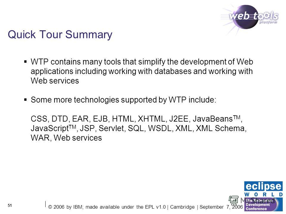 © 2006 by IBM; made available under the EPL v1.0 | Cambridge | September 7, 2006 51 Quick Tour Summary WTP contains many tools that simplify the development of Web applications including working with databases and working with Web services Some more