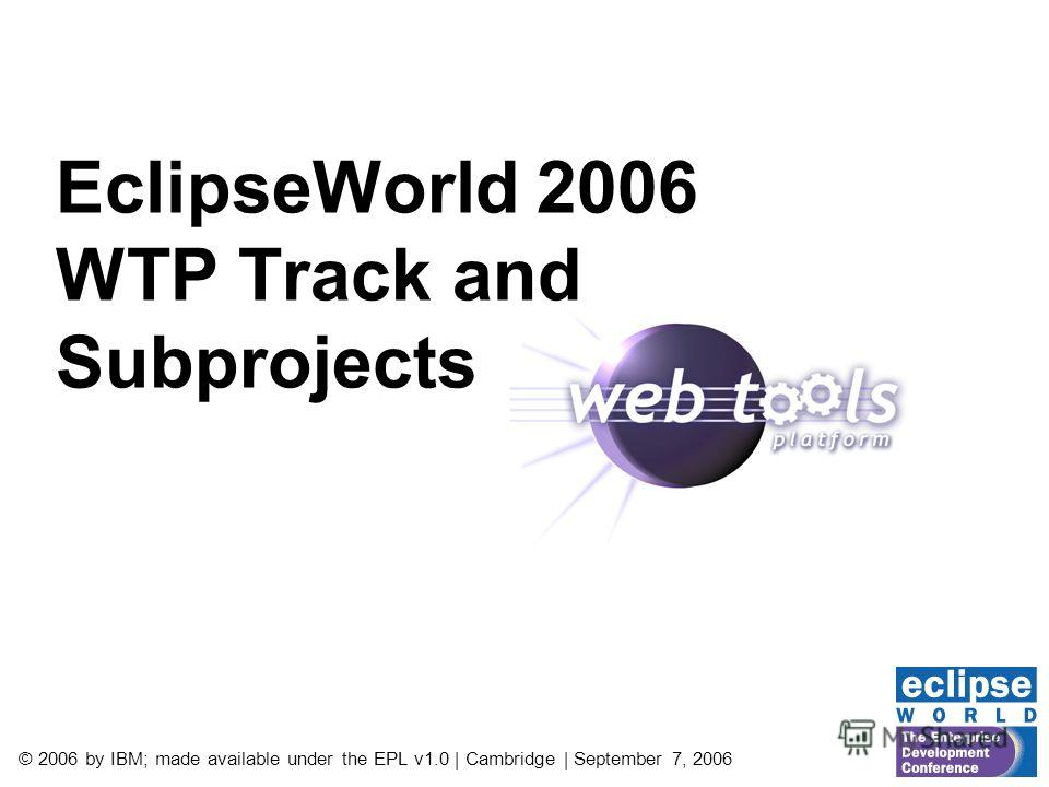 © 2006 by IBM; made available under the EPL v1.0 | Cambridge | September 7, 2006 EclipseWorld 2006 WTP Track and Subprojects