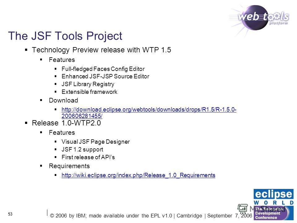 © 2006 by IBM; made available under the EPL v1.0 | Cambridge | September 7, 2006 53 The JSF Tools Project Technology Preview release with WTP 1.5 Features Full-fledged Faces Config Editor Enhanced JSF-JSP Source Editor JSF Library Registry Extensible