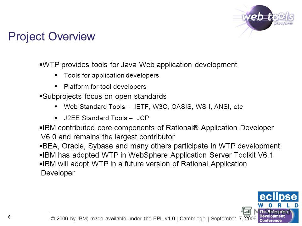 © 2006 by IBM; made available under the EPL v1.0 | Cambridge | September 7, 2006 6 Project Overview WTP provides tools for Java Web application development Tools for application developers Platform for tool developers Subprojects focus on open standa