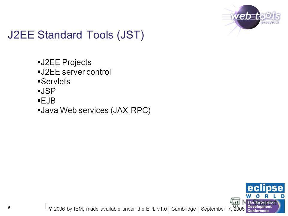 © 2006 by IBM; made available under the EPL v1.0 | Cambridge | September 7, 2006 9 J2EE Standard Tools (JST) J2EE Projects J2EE server control Servlets JSP EJB Java Web services (JAX-RPC)
