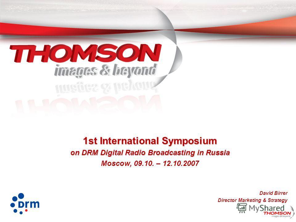 1st International Symposium on DRM Digital Radio Broadcasting in Russia Moscow, 09.10. – 12.10.2007 David Birrer Director Marketing & Strategy