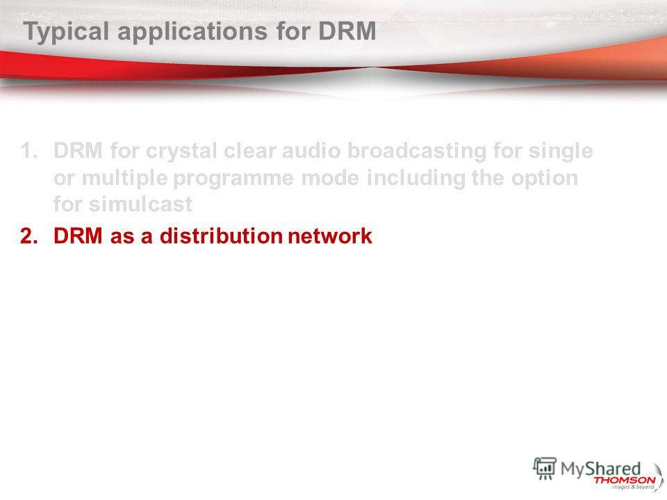 Typical applications for DRM 1. DRM for crystal clear audio broadcasting for single or multiple programme mode including the option for simulcast 2. DRM as a distribution network