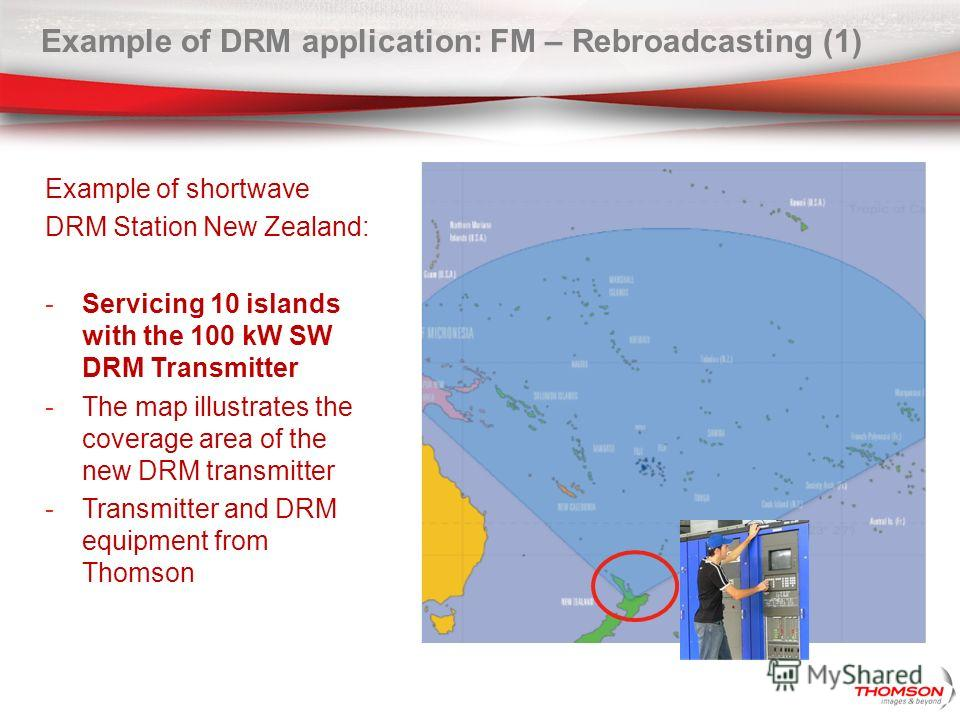 Example of shortwave DRM Station New Zealand: -Servicing 10 islands with the 100 kW SW DRM Transmitter -The map illustrates the coverage area of the new DRM transmitter -Transmitter and DRM equipment from Thomson Example of DRM application: FM – Rebr