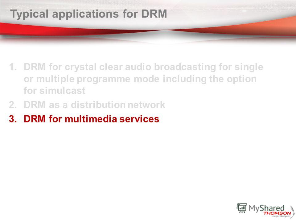 Typical applications for DRM 1. DRM for crystal clear audio broadcasting for single or multiple programme mode including the option for simulcast 2. DRM as a distribution network 3. DRM for multimedia services