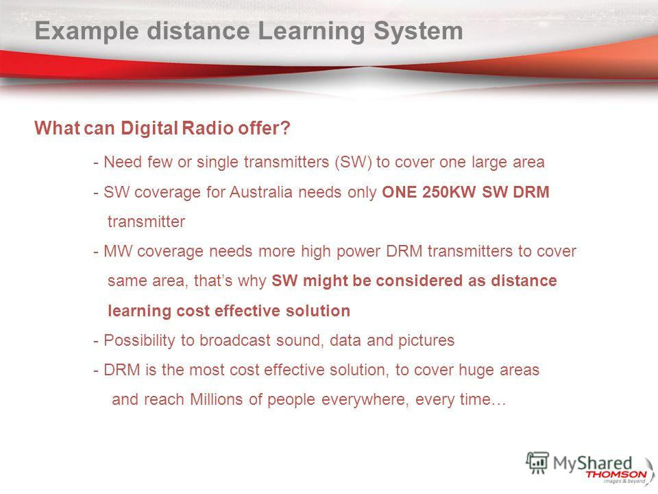 Example distance Learning System What can Digital Radio offer? - Need few or single transmitters (SW) to cover one large area - SW coverage for Australia needs only ONE 250KW SW DRM transmitter - MW coverage needs more high power DRM transmitters to