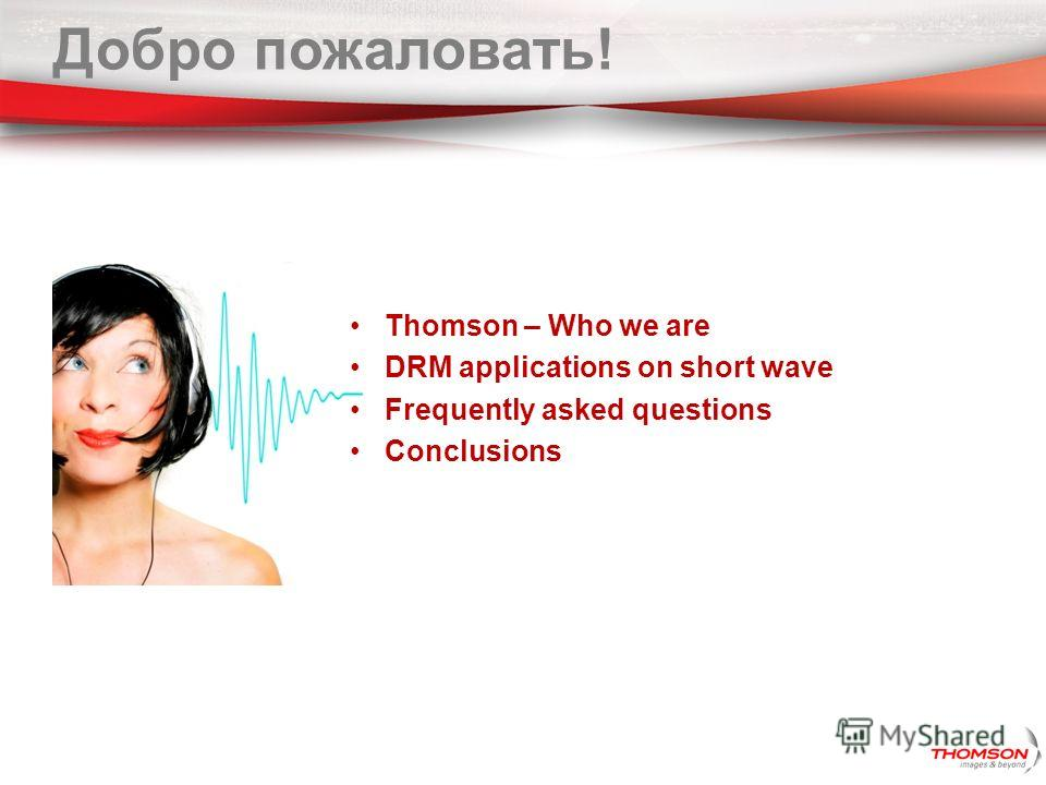 Добро пожаловать! Thomson – Who we are DRM applications on short wave Frequently asked questions Conclusions