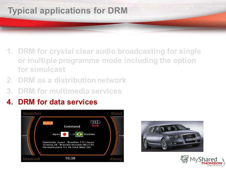Typical applications for DRM 1. DRM for crystal clear audio broadcasting for single or multiple programme mode including the option for simulcast 2. DRM as a distribution network 3. DRM for multimedia services 4. DRM for data services