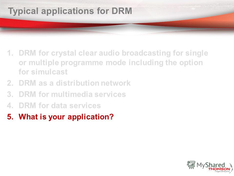 Typical applications for DRM 1. DRM for crystal clear audio broadcasting for single or multiple programme mode including the option for simulcast 2. DRM as a distribution network 3. DRM for multimedia services 4. DRM for data services 5. What is your