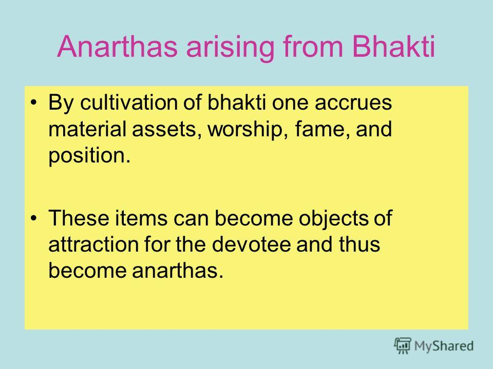 Anarthas arising from Bhakti By cultivation of bhakti one accrues material assets, worship, fame, and position. These items can become objects of attraction for the devotee and thus become anarthas.