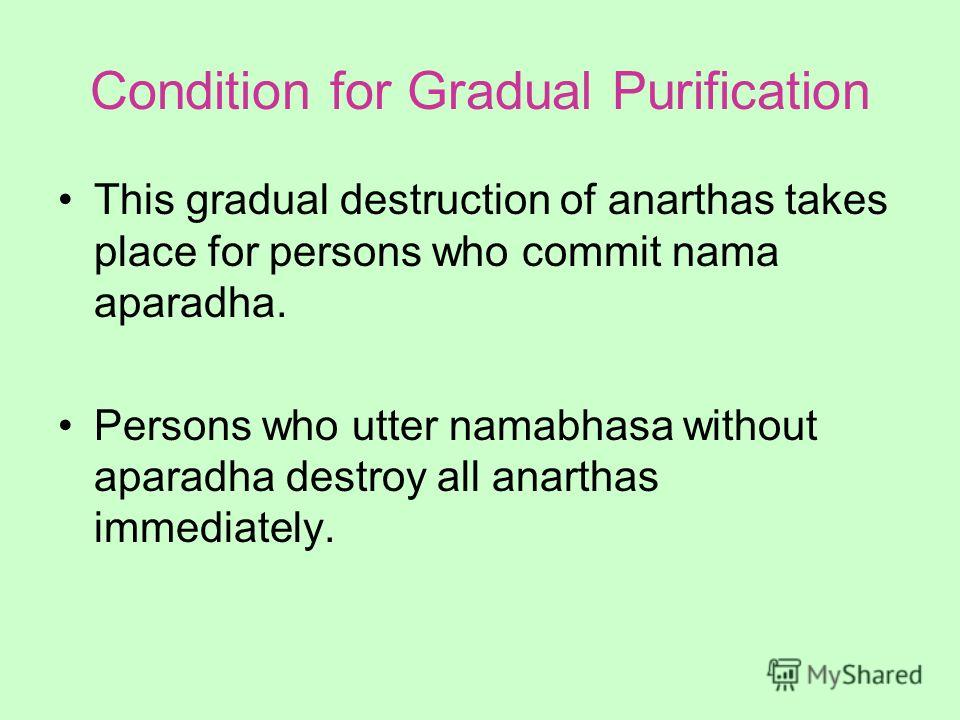 Condition for Gradual Purification This gradual destruction of anarthas takes place for persons who commit nama aparadha. Persons who utter namabhasa without aparadha destroy all anarthas immediately.