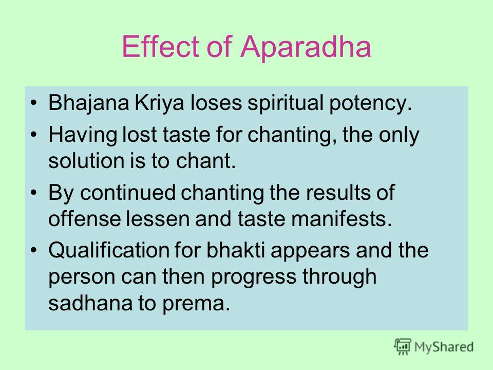 Effect of Aparadha Bhajana Kriya loses spiritual potency. Having lost taste for chanting, the only solution is to chant. By continued chanting the results of offense lessen and taste manifests. Qualification for bhakti appears and the person can then