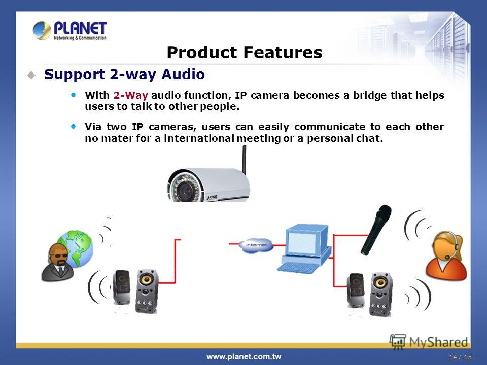 14 / 15 Product Features Support 2-way Audio With 2-Way audio function, IP camera becomes a bridge that helps users to talk to other people. Via two IP cameras, users can easily communicate to each other no mater for a international meeting or a pers
