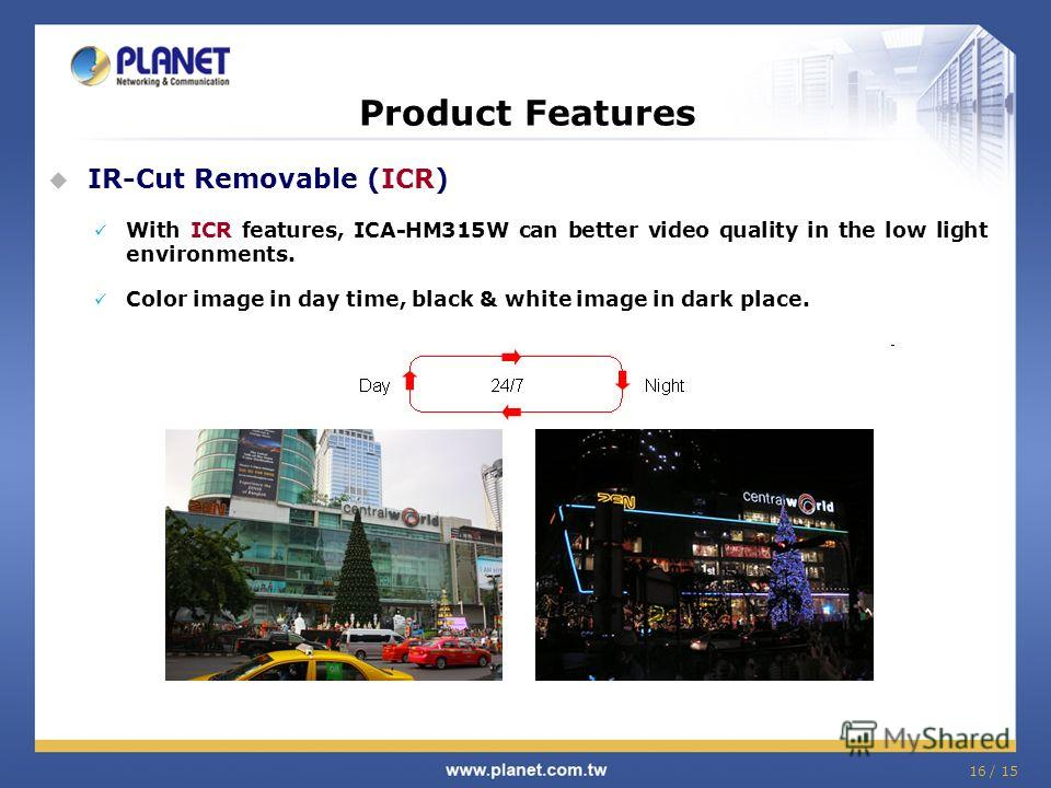 16 / 15 Product Features IR-Cut Removable (ICR) With ICR features, ICA-HM315W can better video quality in the low light environments. Color image in day time, black & white image in dark place.