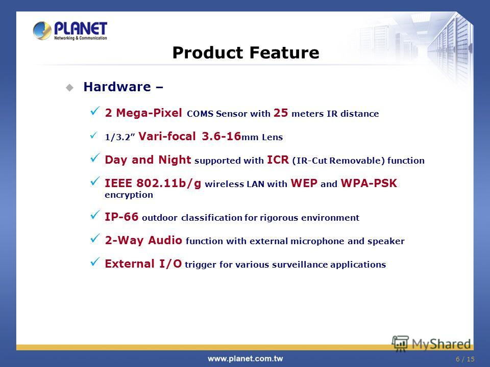 6 / 15 Product Feature Hardware – 2 Mega-Pixel COMS Sensor with 25 meters IR distance 1/3.2 Vari-focal 3.6-16 mm Lens Day and Night supported with ICR (IR-Cut Removable) function IEEE 802.11b/g wireless LAN with WEP and WPA-PSK encryption IP-66 outdo