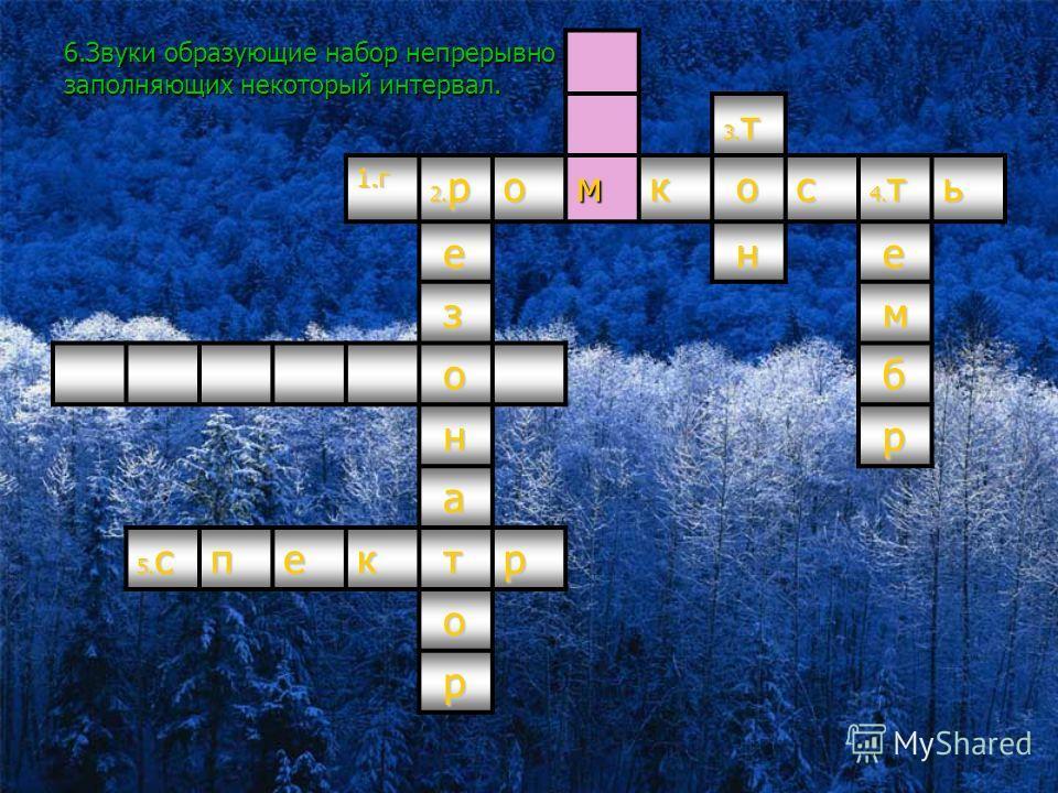 6. Звуки образующие набор непрерывно заполняющих некоторый интервал. 3. т 1. г 2. рамкас 4. тен е з м о б н р а 5. спектр о р