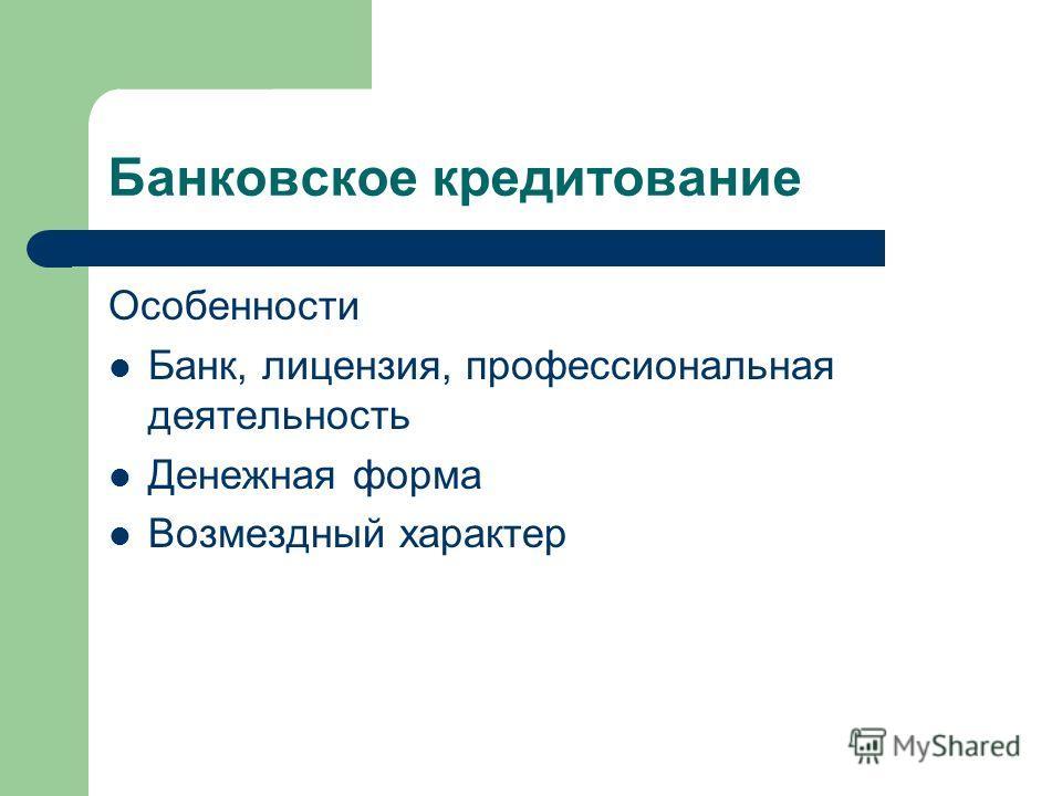 Банковское кредитование Особенности Банк, лицензия, профессиональная деятельность Денежная форма Возмездный характер