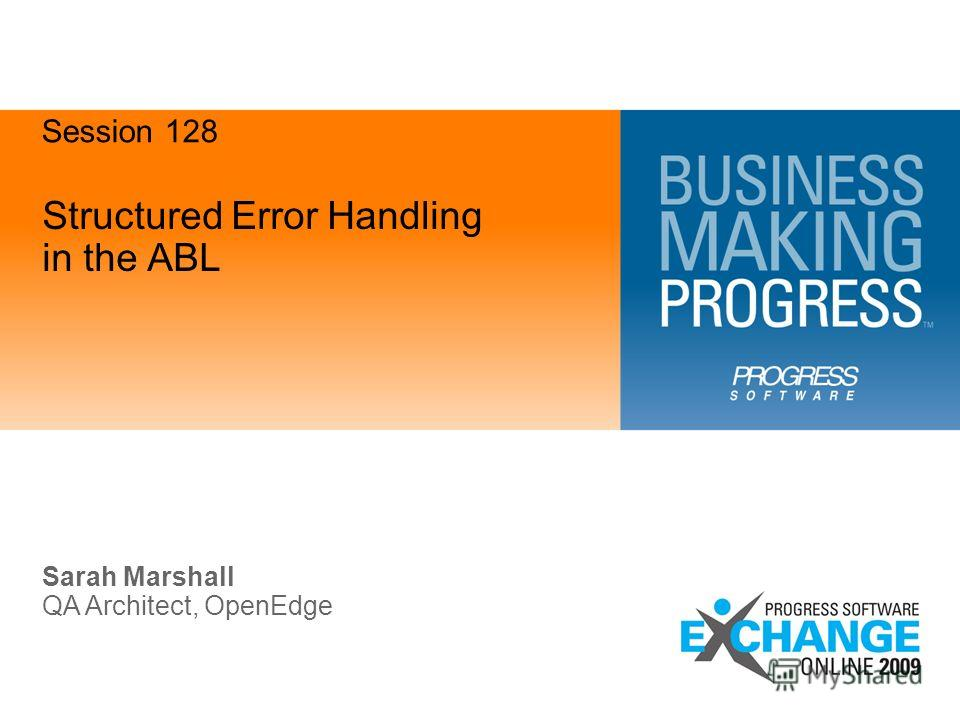 Structured Error Handling in the ABL Sarah Marshall QA Architect, OpenEdge Session 128
