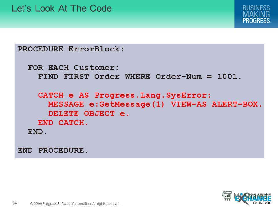 © 2009 Progress Software Corporation. All rights reserved. Lets Look At The Code 14 PROCEDURE ErrorBlock: FOR EACH Customer: FIND FIRST Order WHERE Order-Num = 1001. CATCH e AS Progress.Lang.SysError: MESSAGE e:GetMessage(1) VIEW-AS ALERT-BOX. DELETE