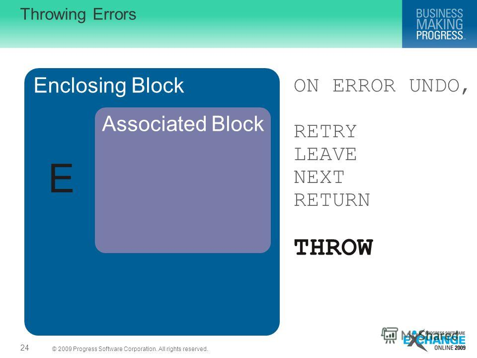 © 2009 Progress Software Corporation. All rights reserved. Enclosing Block Associated Block ON ERROR UNDO, RETRY LEAVE NEXT RETURN Throwing Errors 24 E THROW