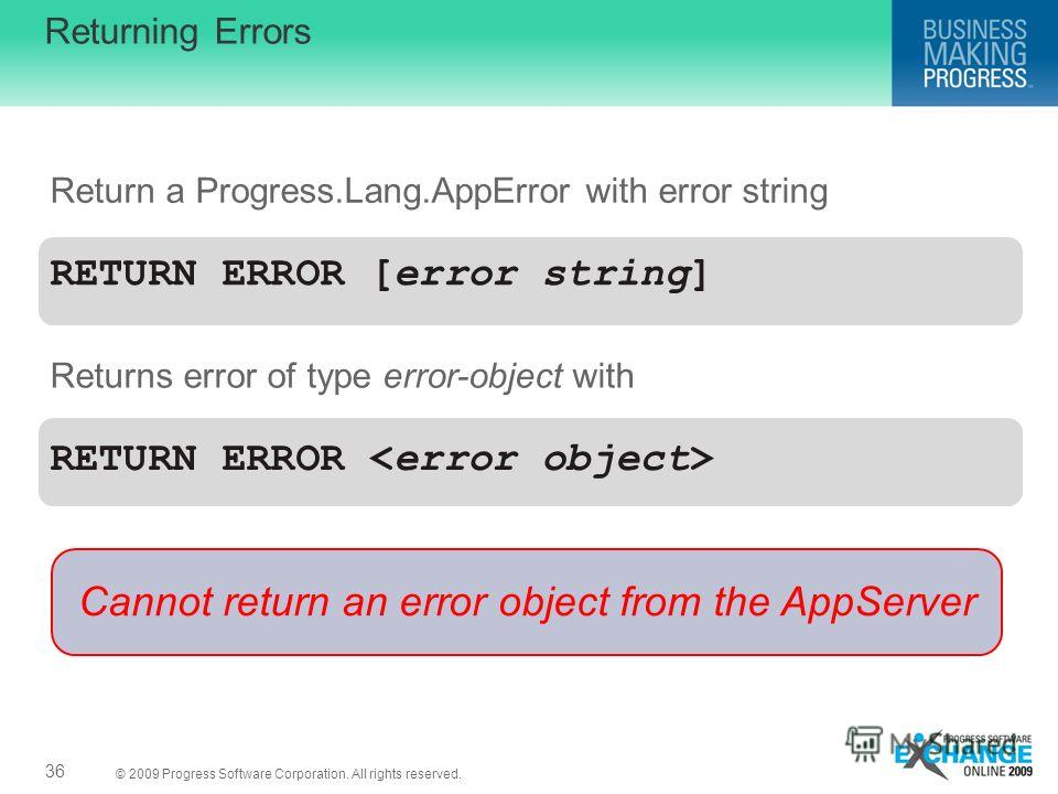 © 2009 Progress Software Corporation. All rights reserved. Returning Errors 36 RETURN ERROR [error string] Return a Progress.Lang.AppError with error string RETURN ERROR Returns error of type error-object with Cannot return an error object from the A