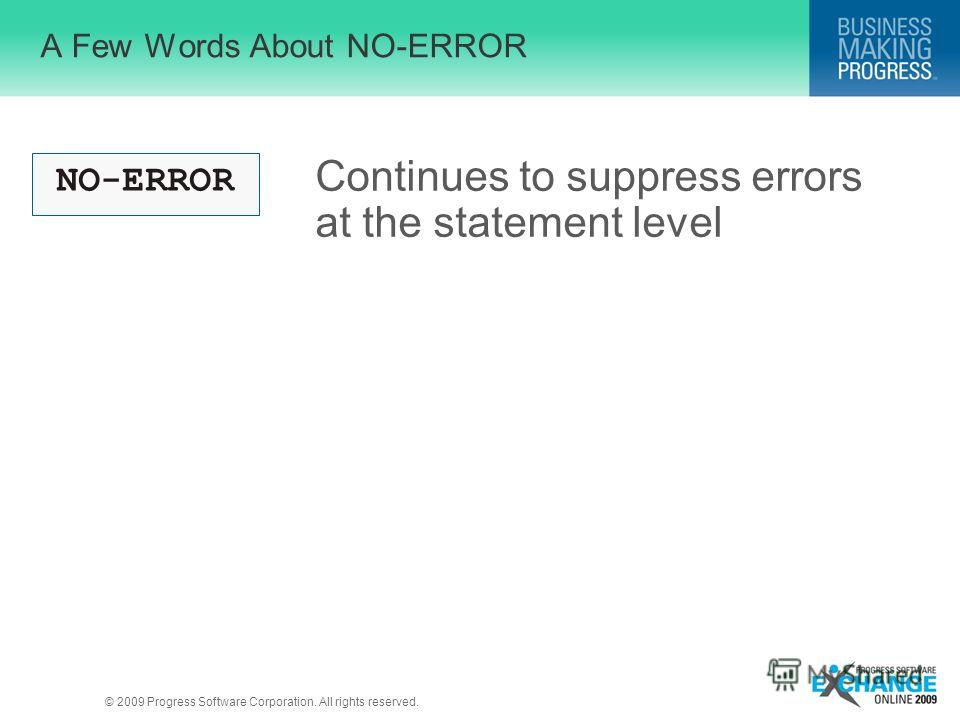 © 2009 Progress Software Corporation. All rights reserved. A Few Words About NO-ERROR NO-ERROR Continues to suppress errors at the statement level