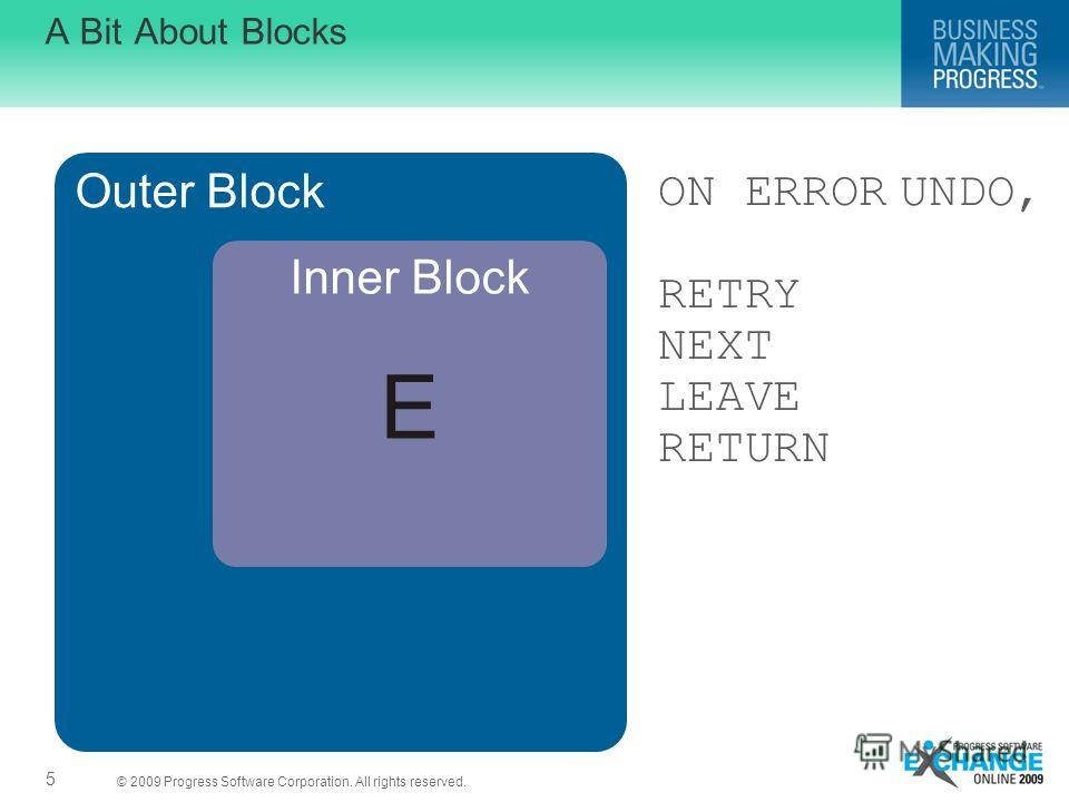© 2009 Progress Software Corporation. All rights reserved. UNDO, ON ERROR RETRY NEXT LEAVE RETURN A Bit About Blocks 5 Outer Block Inner Block E