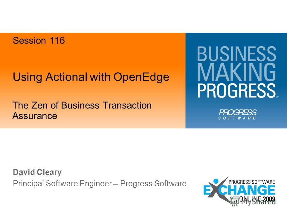 Using Actional with OpenEdge The Zen of Business Transaction Assurance David Cleary Principal Software Engineer – Progress Software Session 116