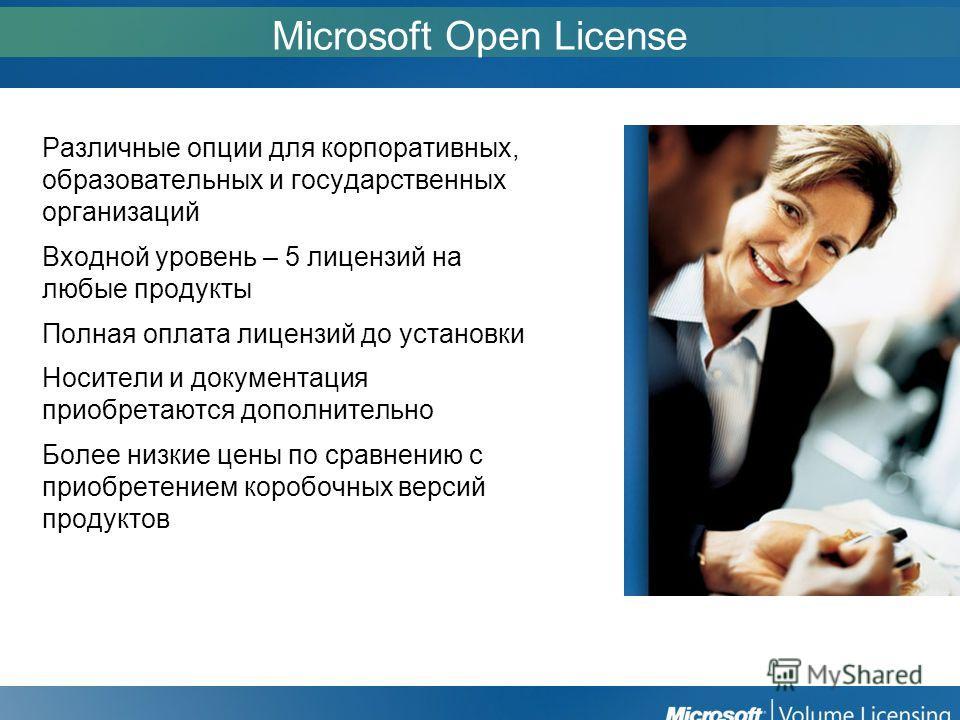 Microsoft Open License Различные опции для корпоративных, образовательных и государственных организаций Входной уровень – 5 лицензий на любые продукты Полная оплата лицензий до установки Носители и документация приобретаются дополнительно Более низки