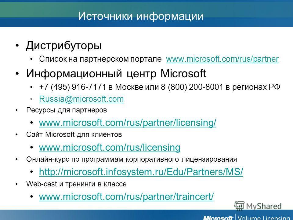 Источники информации Дистрибуторы Список на партнерском портале www.microsoft.com/rus/partnerwww.microsoft.com/rus/partner Информационный центр Microsoft +7 (495) 916-7171 в Москве или 8 (800) 200-8001 в регионах РФ Russia@microsoft.com Ресурсы для п