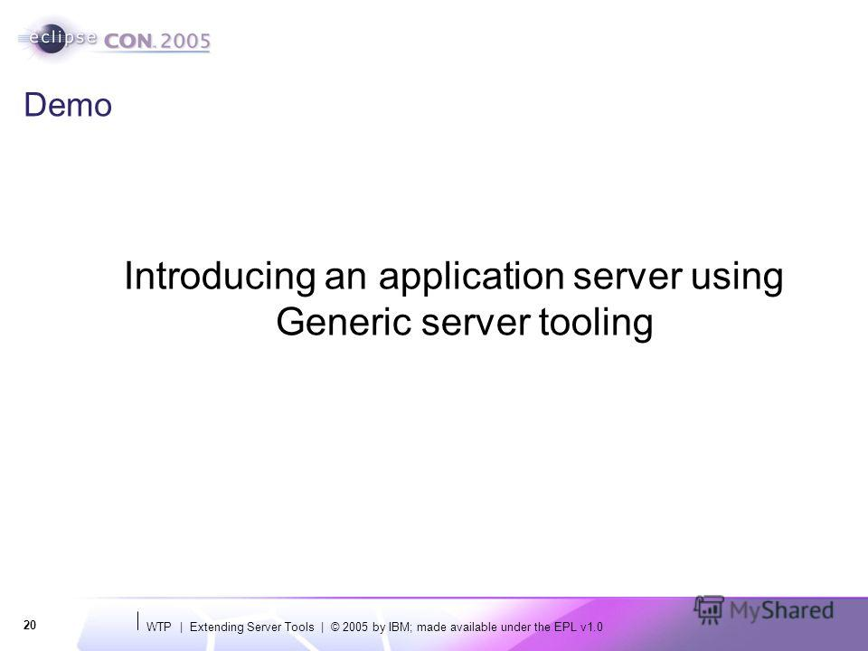 WTP | Extending Server Tools | © 2005 by IBM; made available under the EPL v1.0 20 Demo Introducing an application server using Generic server tooling