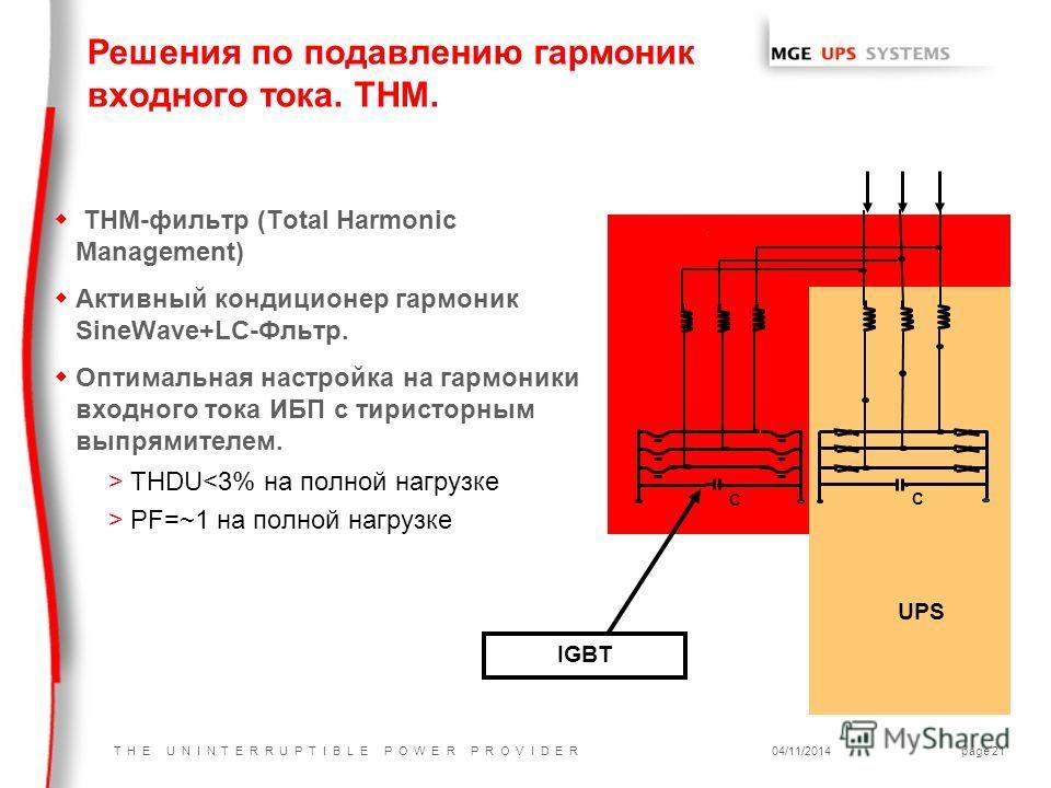 T H E U N I N T E R R U P T I B L E P O W E R P R O V I D E R04/11/2014page 21 C C UPS IGBT w ТНМ-фильтр (Total Harmonic Management) w Активный кондиционер гармоник SineWave+LC-Фльтр. w Оптимальная настройка на гармоники входного тока ИБП с тиристорн