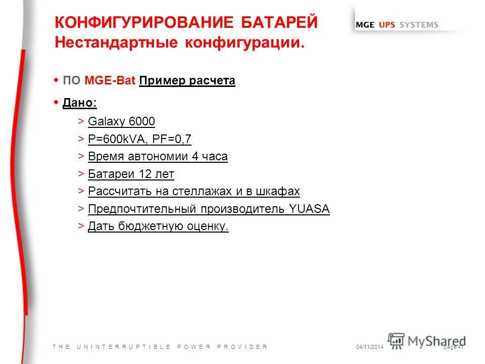 T H E U N I N T E R R U P T I B L E P O W E R P R O V I D E R04/11/2014page 41 wПО MGE-Bat Пример расчета w Дано: >Galaxy 6000 >P=600kVA, PF=0,7 >Время автономии 4 часа >Батареи 12 лет >Рассчитать на стеллажах и в шкафах >Предпочтительный производите