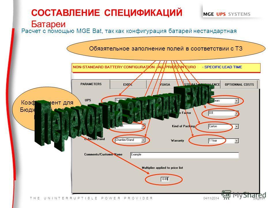 T H E U N I N T E R R U P T I B L E P O W E R P R O V I D E R04/11/2014page 54 СОСТАВЛЕНИЕ СПЕЦИФИКАЦИЙ Батареи Расчет с помощью MGE Bat, так как конфигурация батарей нестандартная Обязятельное заполнение полей в соответствии с ТЗ Коэффициент для Бюд