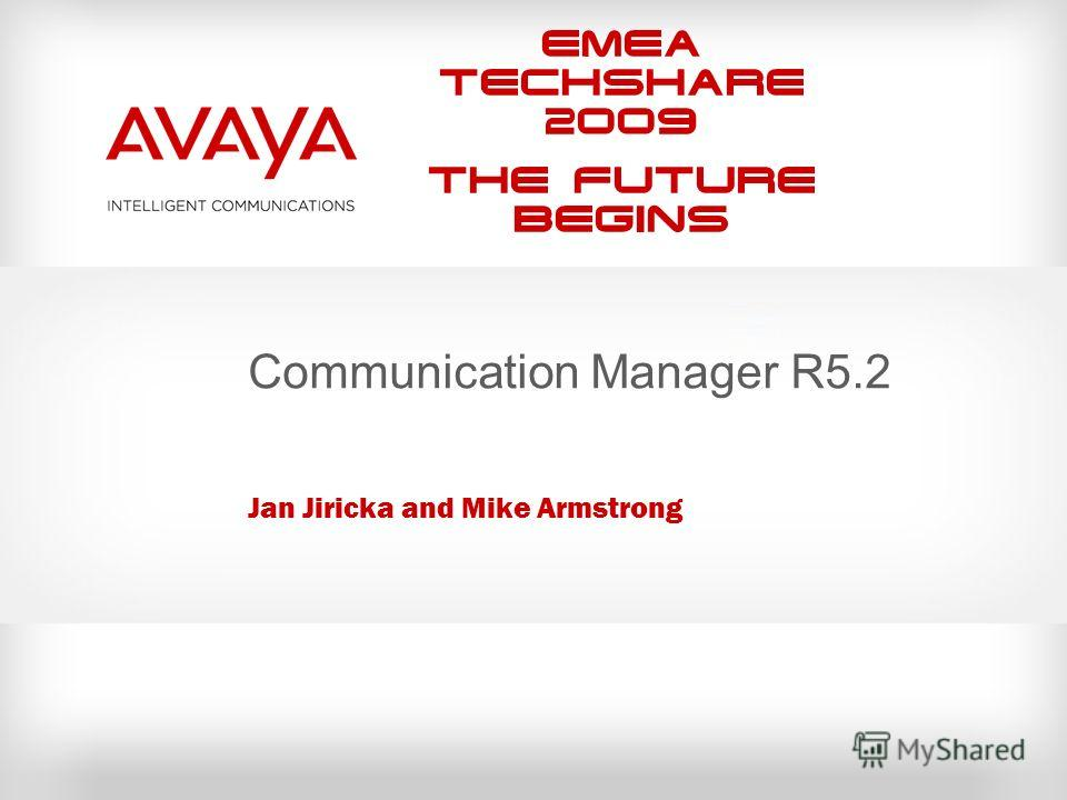 EMEA Techshare 2009 The Future Begins Communication Manager R5.2 Jan Jiricka and Mike Armstrong