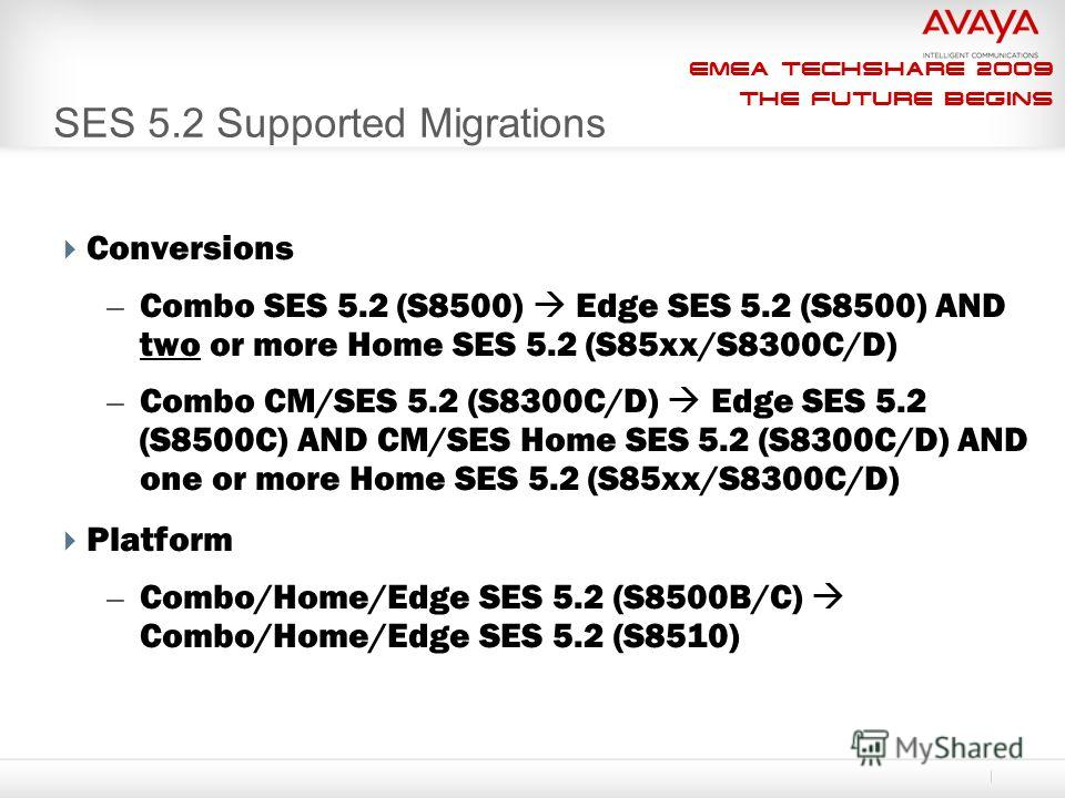 EMEA Techshare 2009 The Future Begins SES 5.2 Supported Migrations Conversions – Combo SES 5.2 (S8500) Edge SES 5.2 (S8500) AND two or more Home SES 5.2 (S85xx/S8300C/D) – Combo CM/SES 5.2 (S8300C/D) Edge SES 5.2 (S8500C) AND CM/SES Home SES 5.2 (S83
