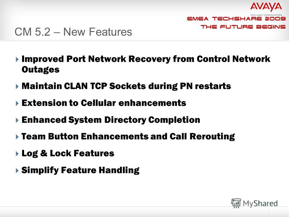 EMEA Techshare 2009 The Future Begins CM 5.2 – New Features Improved Port Network Recovery from Control Network Outages Maintain CLAN TCP Sockets during PN restarts Extension to Cellular enhancements Enhanced System Directory Completion Team Button E