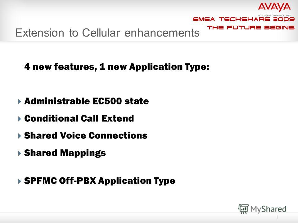 EMEA Techshare 2009 The Future Begins Extension to Cellular enhancements 4 new features, 1 new Application Type: Administrable EC500 state Conditional Call Extend Shared Voice Connections Shared Mappings SPFMC Off-PBX Application Type