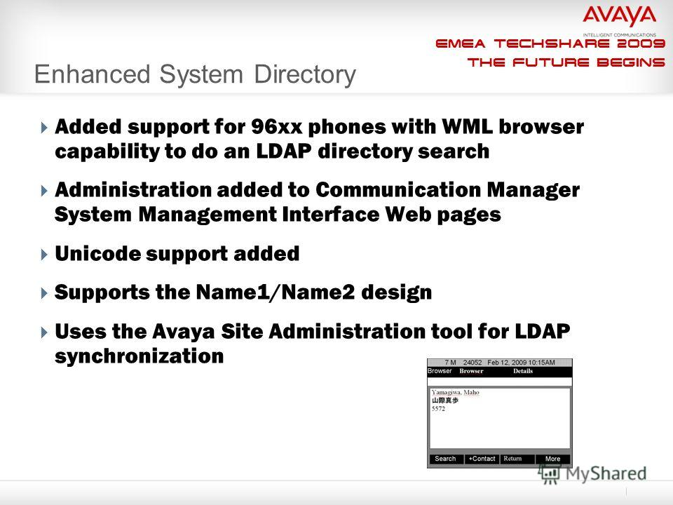 EMEA Techshare 2009 The Future Begins Enhanced System Directory Added support for 96xx phones with WML browser capability to do an LDAP directory search Administration added to Communication Manager System Management Interface Web pages Unicode suppo