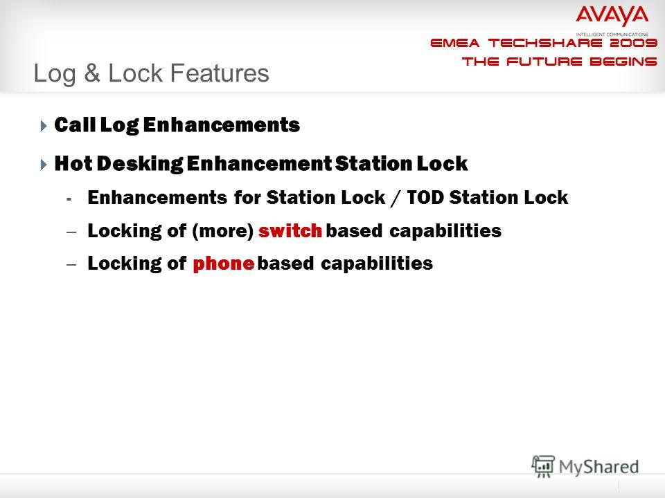 EMEA Techshare 2009 The Future Begins Log & Lock Features Call Log Enhancements Hot Desking Enhancement Station Lock - Enhancements for Station Lock / TOD Station Lock – Locking of (more) switch based capabilities – Locking of phone based capabilitie