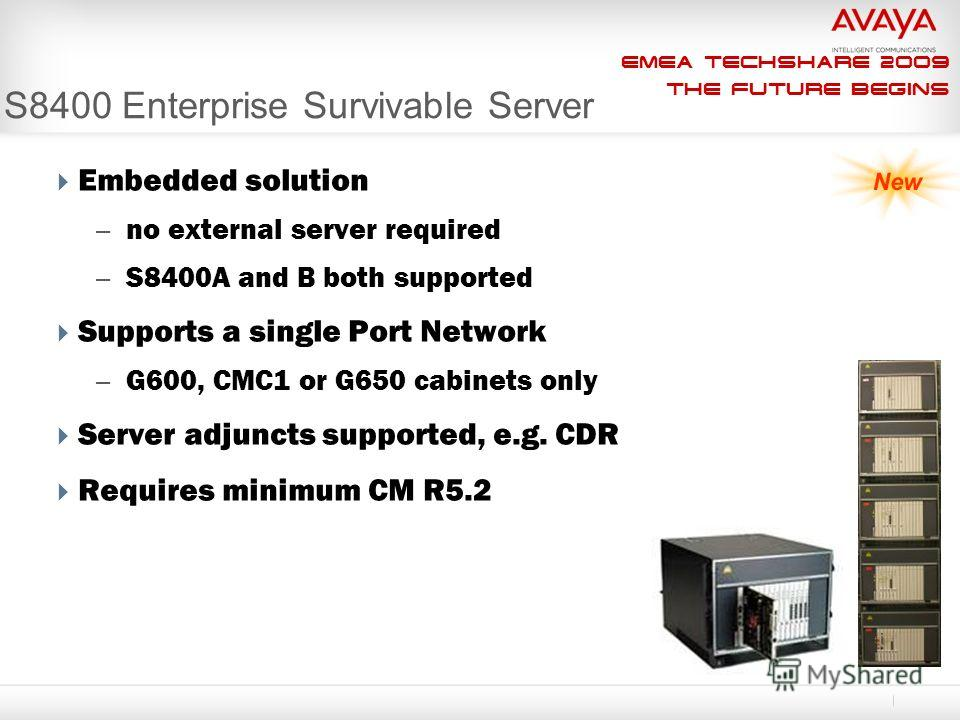EMEA Techshare 2009 The Future Begins S8400 Enterprise Survivable Server Embedded solution – no external server required – S8400A and B both supported Supports a single Port Network – G600, CMC1 or G650 cabinets only Server adjuncts supported, e.g. C