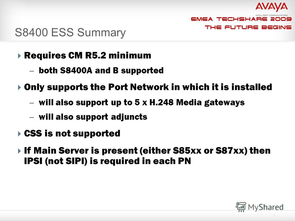 EMEA Techshare 2009 The Future Begins S8400 ESS Summary Requires CM R5.2 minimum – both S8400A and B supported Only supports the Port Network in which it is installed – will also support up to 5 x H.248 Media gateways – will also support adjuncts CSS