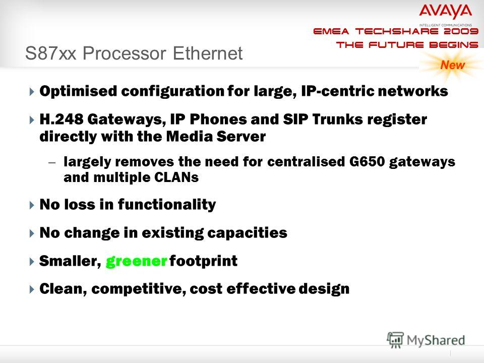 EMEA Techshare 2009 The Future Begins S87xx Processor Ethernet Optimised configuration for large, IP-centric networks H.248 Gateways, IP Phones and SIP Trunks register directly with the Media Server – largely removes the need for centralised G650 gat