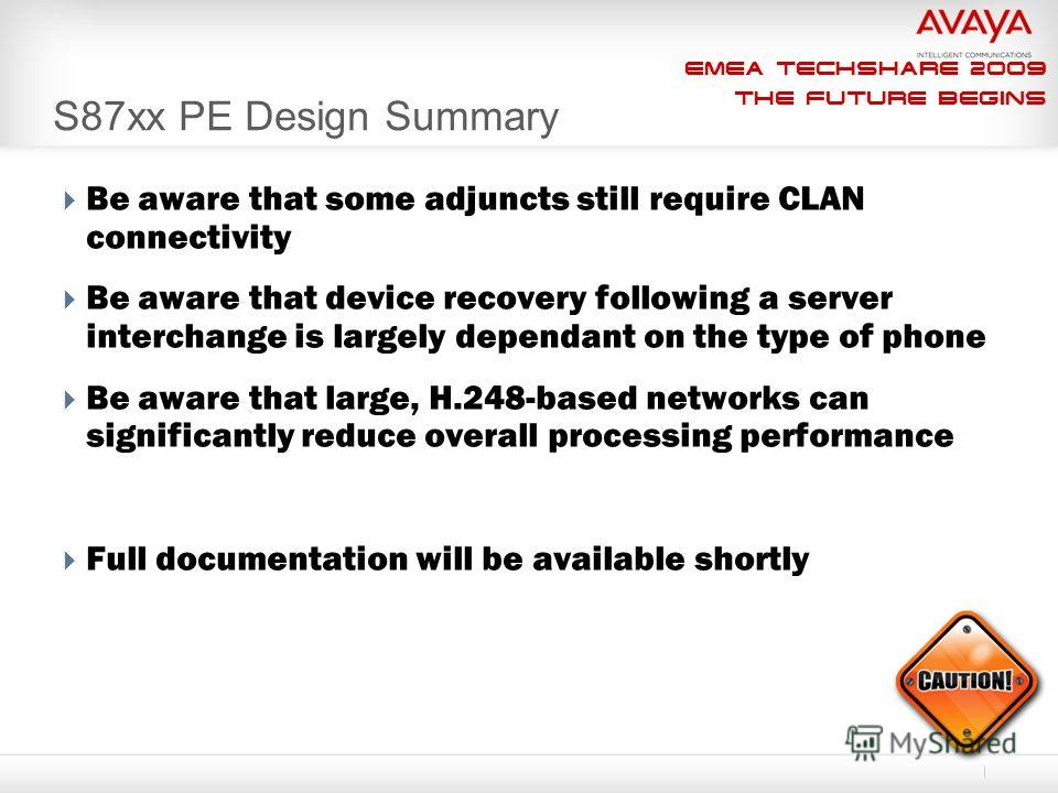EMEA Techshare 2009 The Future Begins S87xx PE Design Summary Be aware that some adjuncts still require CLAN connectivity Be aware that device recovery following a server interchange is largely dependant on the type of phone Be aware that large, H.24