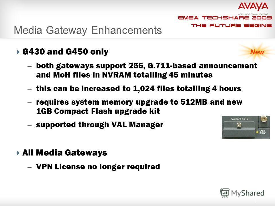 EMEA Techshare 2009 The Future Begins Media Gateway Enhancements G430 and G450 only – both gateways support 256, G.711-based announcement and MoH files in NVRAM totalling 45 minutes – this can be increased to 1,024 files totalling 4 hours – requires