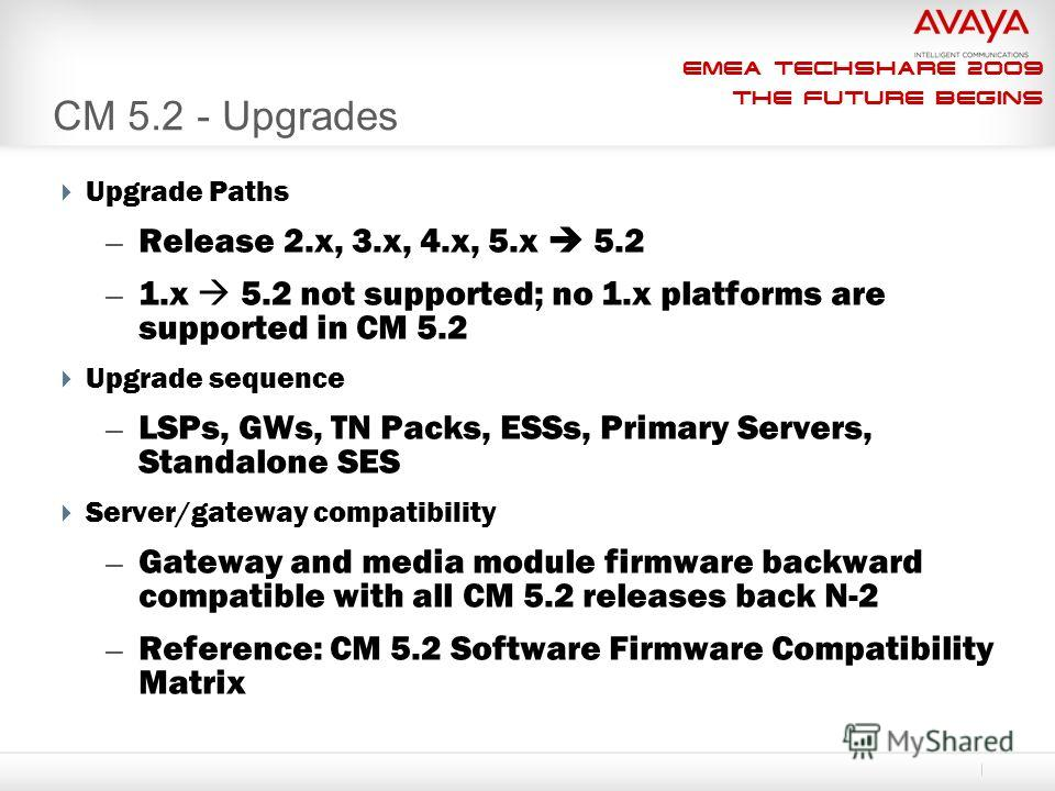 EMEA Techshare 2009 The Future Begins CM 5.2 - Upgrades Upgrade Paths – Release 2.x, 3.x, 4.x, 5. x 5.2 – 1. x 5.2 not supported; no 1. x platforms are supported in CM 5.2 Upgrade sequence – LSPs, GWs, TN Packs, ESSs, Primary Servers, Standalone SES